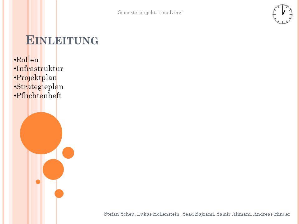 E INLEITUNG Stefan Scheu, Lukas Hollenstein, Sead Bajrami, Samir Alimani, Andreas Hinder Semesterprojekt time Line Rollen Infrastruktur Projektplan Strategieplan Pflichtenheft