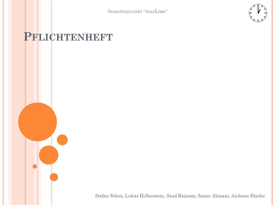P FLICHTENHEFT Stefan Scheu, Lukas Hollenstein, Sead Bajrami, Samir Alimani, Andreas Hinder Semesterprojekt time Line