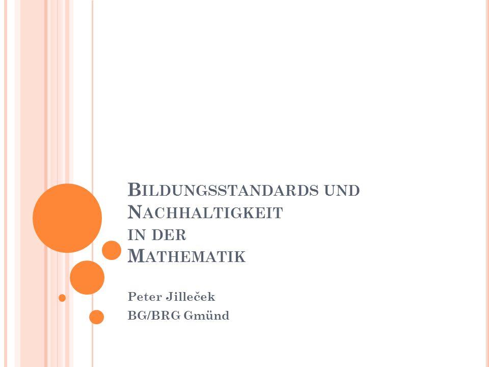 B ILDUNGSSTANDARDS UND N ACHHALTIGKEIT IN DER M ATHEMATIK Peter Jilleček BG/BRG Gmünd