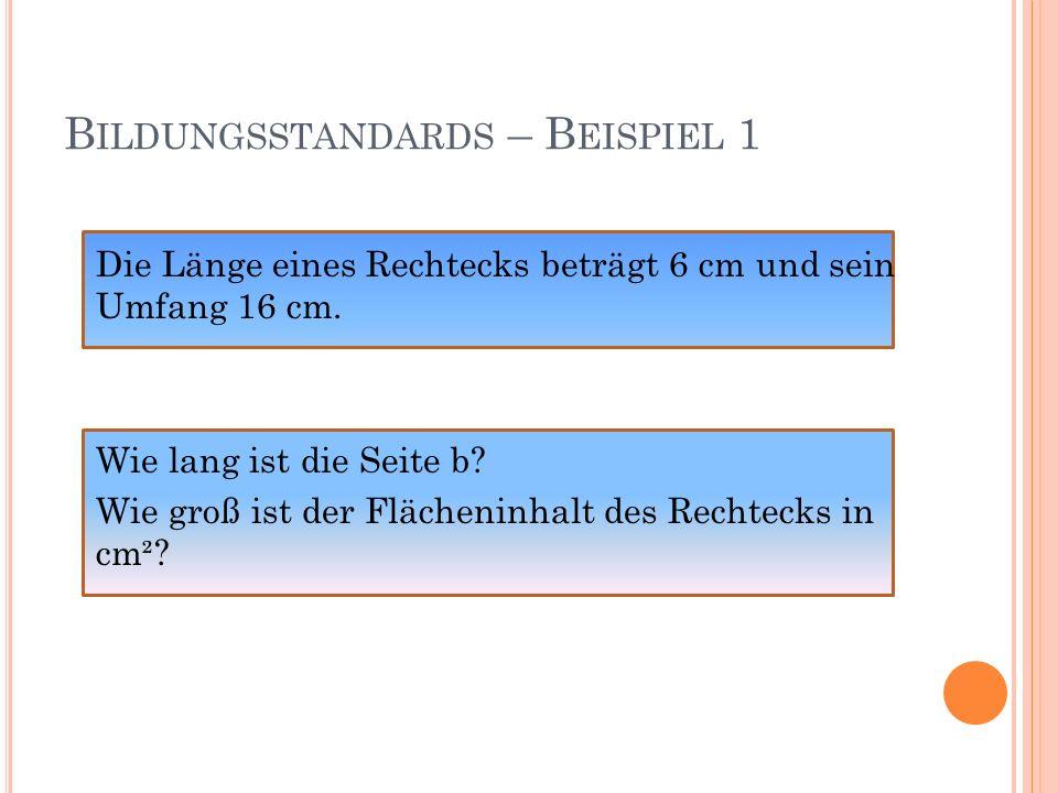 B ILDUNGSSTANDARDS – B EISPIEL 1 Juni 2004 von 74% der 280 teilnehmenden AHS- Schüler/innen richtig gelöst Schwankungsbreite der Klassenergebnisse zwischen 37% und 97% Taschenrechner war nicht erlaubt Internationale Lösungswahrscheinlichkeit laut TIMSS: 40% Deutsche Lösungswahrscheinlichkeit laut TIMSS: 29%