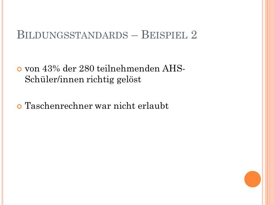 B ILDUNGSSTANDARDS – B EISPIEL 2 von 43% der 280 teilnehmenden AHS- Schüler/innen richtig gelöst Taschenrechner war nicht erlaubt