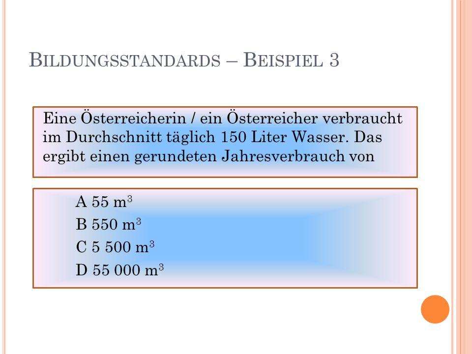 B ILDUNGSSTANDARDS – B EISPIEL 3 Eine Österreicherin / ein Österreicher verbraucht im Durchschnitt täglich 150 Liter Wasser.