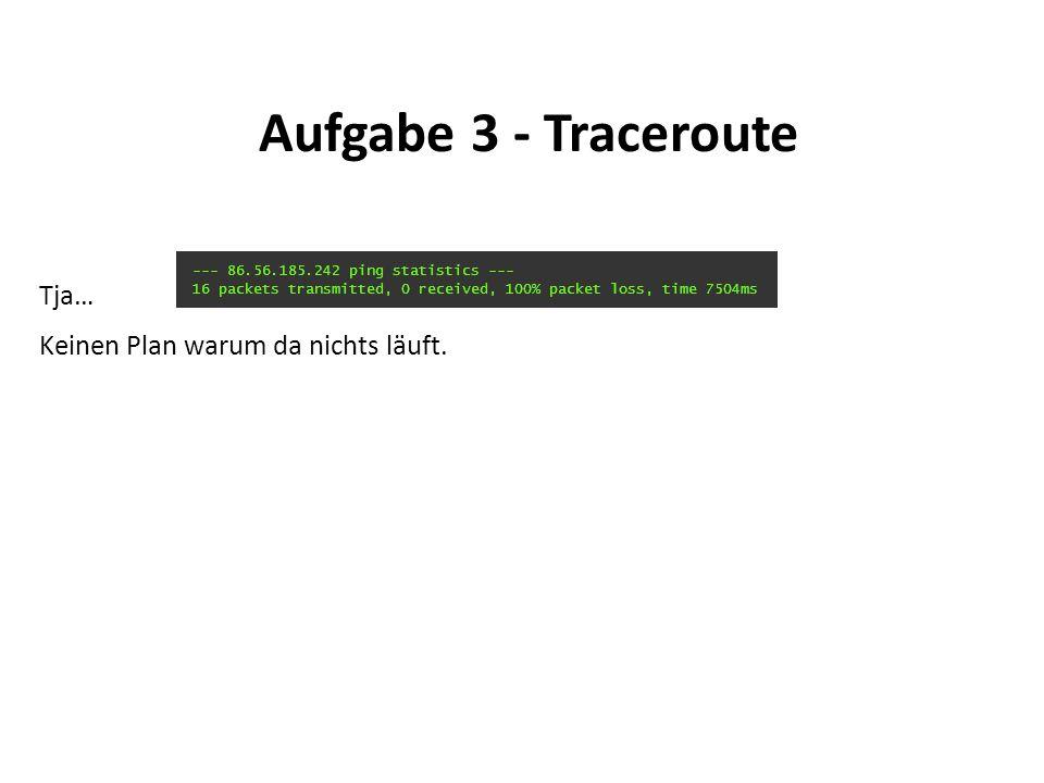 Aufgabe 3 - Traceroute Tja… Keinen Plan warum da nichts läuft.