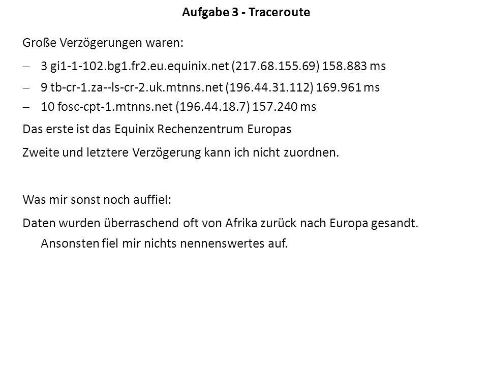 Aufgabe 3 - Traceroute Große Verzögerungen waren: 3 gi1-1-102.bg1.fr2.eu.equinix.net (217.68.155.69) 158.883 ms 9 tb-cr-1.za--ls-cr-2.uk.mtnns.net (196.44.31.112) 169.961 ms 10 fosc-cpt-1.mtnns.net (196.44.18.7) 157.240 ms Das erste ist das Equinix Rechenzentrum Europas Zweite und letztere Verzögerung kann ich nicht zuordnen.