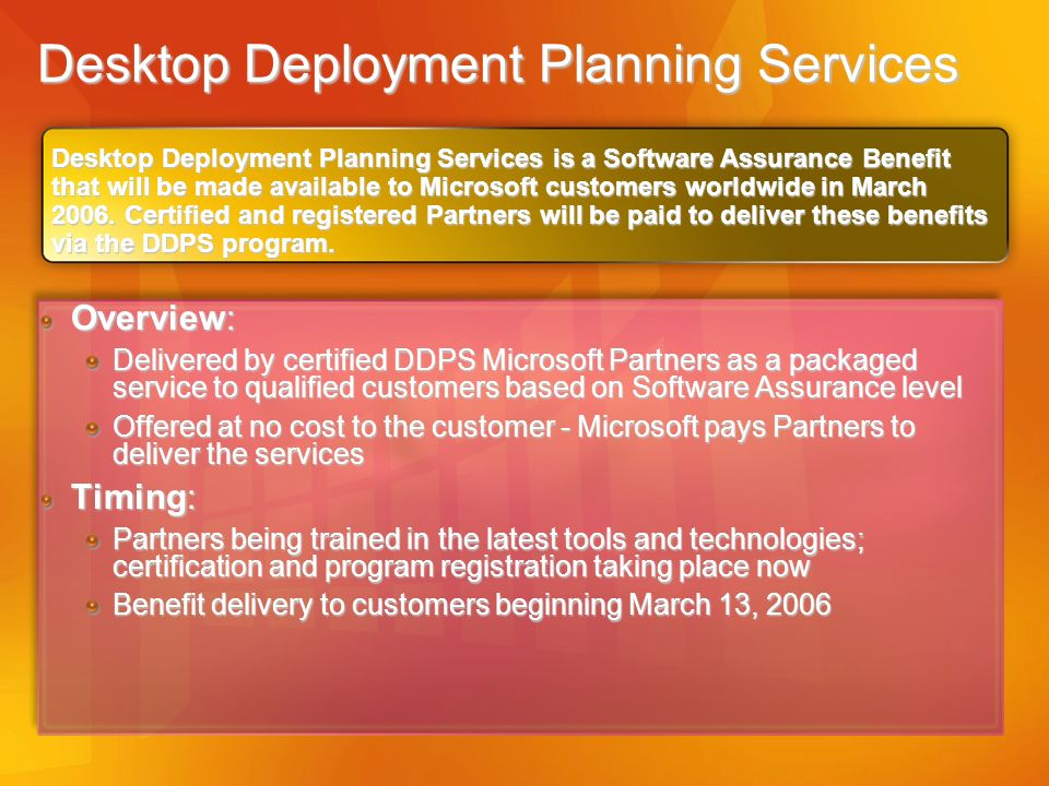 Desktop Deployment Planning Services Overview: Delivered by certified DDPS Microsoft Partners as a packaged service to qualified customers based on So