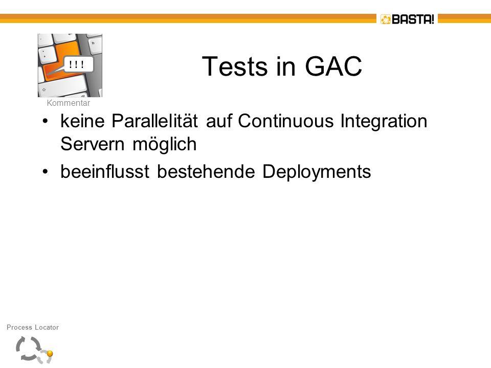 K Kommentar Tests in GAC keine Parallelität auf Continuous Integration Servern möglich beeinflusst bestehende Deployments Process Locator Kommentar !