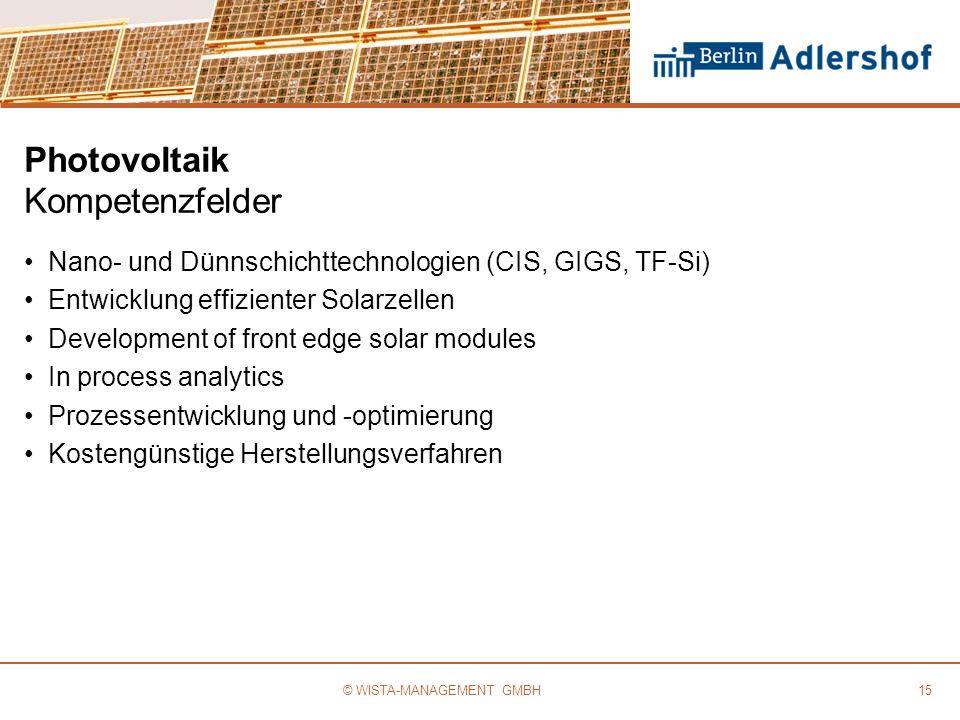 Photovoltaik Kompetenzfelder Nano- und Dünnschichttechnologien (CIS, GIGS, TF-Si) Entwicklung effizienter Solarzellen Development of front edge solar modules In process analytics Prozessentwicklung und -optimierung Kostengünstige Herstellungsverfahren 15© WISTA-MANAGEMENT GMBH