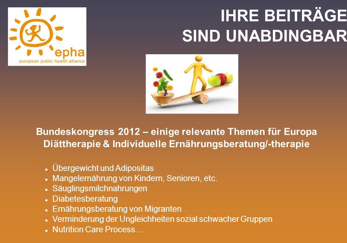 IHRE BEITRÄGE SIND UNABDINGBAR Bundeskongress 2012 – einige relevante Themen für Europa Diättherapie & Individuelle Ernährungsberatung/-therapie Überg