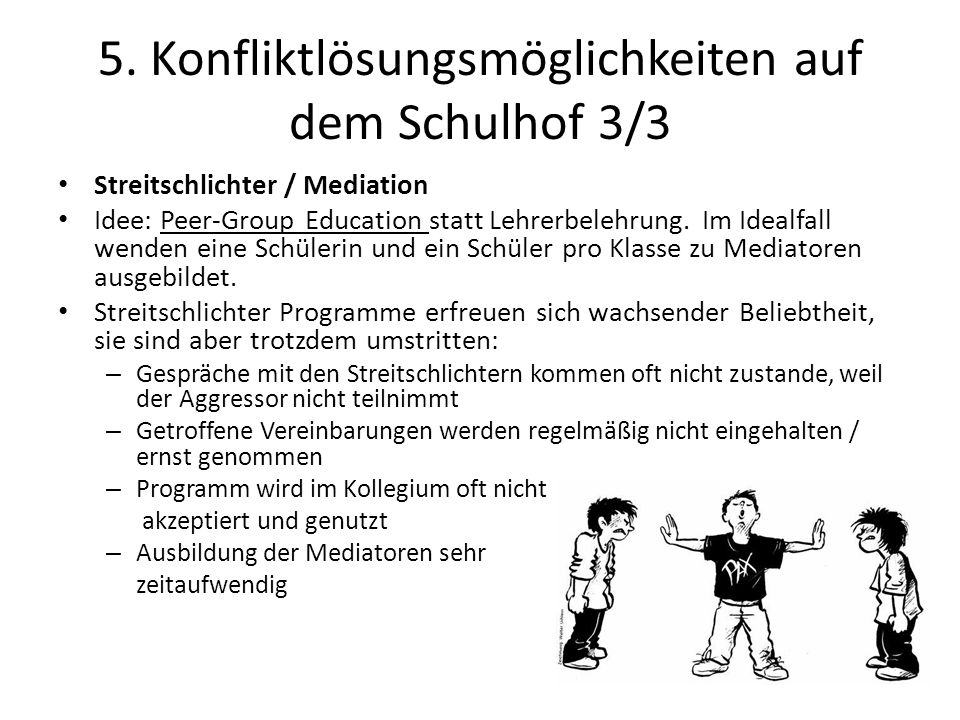 5. Konfliktlösungsmöglichkeiten auf dem Schulhof 3/3 Streitschlichter / Mediation Idee: Peer-Group Education statt Lehrerbelehrung. Im Idealfall wende