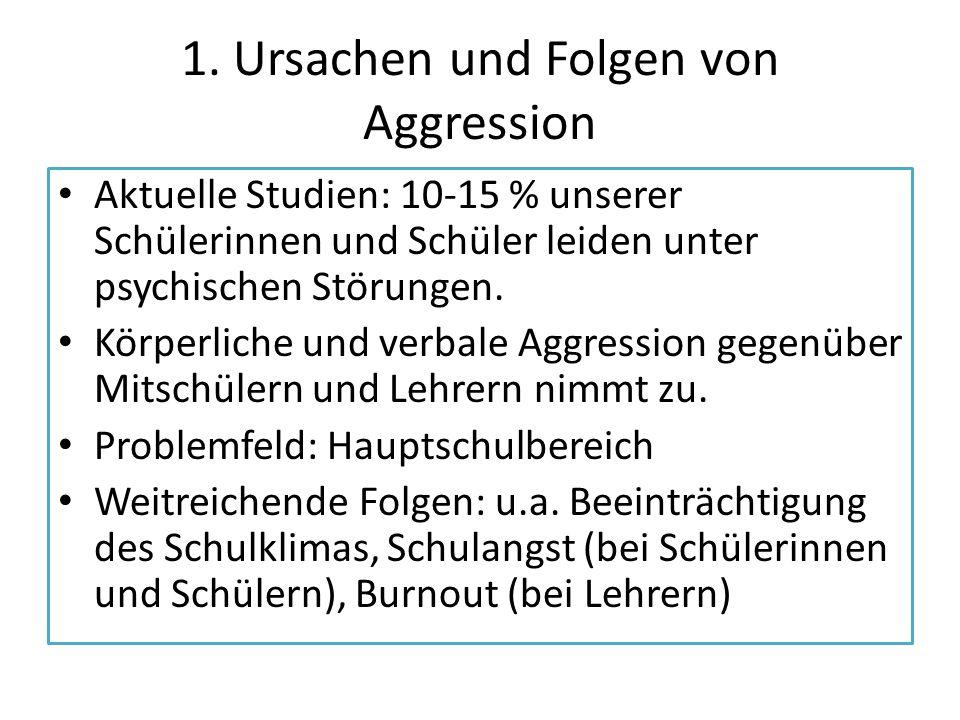 1. Ursachen und Folgen von Aggression Aktuelle Studien: 10-15 % unserer Schülerinnen und Schüler leiden unter psychischen Störungen. Körperliche und v