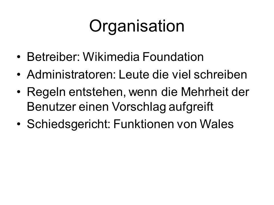 Organisation Betreiber: Wikimedia Foundation Administratoren: Leute die viel schreiben Regeln entstehen, wenn die Mehrheit der Benutzer einen Vorschlag aufgreift Schiedsgericht: Funktionen von Wales