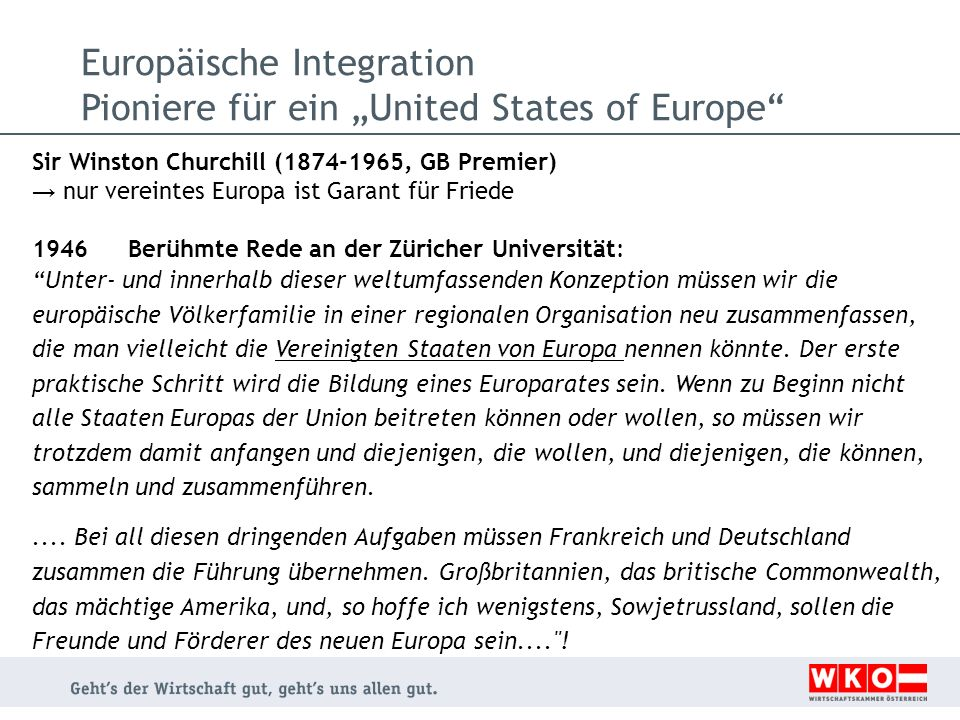 Sir Winston Churchill (1874-1965, GB Premier) nur vereintes Europa ist Garant für Friede 1946Berühmte Rede an der Züricher Universität: Unter- und innerhalb dieser weltumfassenden Konzeption müssen wir die europäische Völkerfamilie in einer regionalen Organisation neu zusammenfassen, die man vielleicht die Vereinigten Staaten von Europa nennen könnte.