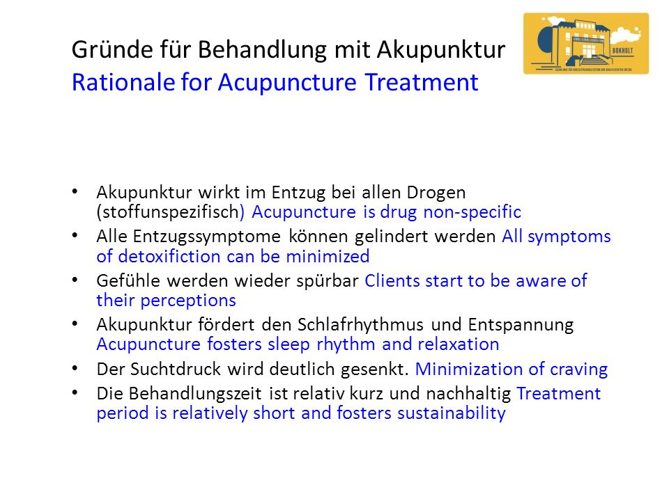 Gründe für Behandlung mit Akupunktur Rationale for Acupuncture Treatment Akupunktur wirkt im Entzug bei allen Drogen (stoffunspezifisch) Acupuncture is drug non-specific Alle Entzugssymptome können gelindert werden All symptoms of detoxifiction can be minimized Gefühle werden wieder spürbar Clients start to be aware of their perceptions Akupunktur fördert den Schlafrhythmus und Entspannung Acupuncture fosters sleep rhythm and relaxation Der Suchtdruck wird deutlich gesenkt.