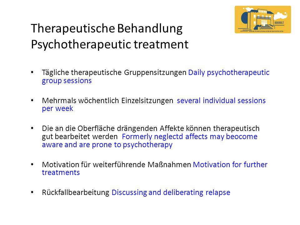 Therapeutische Behandlung Psychotherapeutic treatment Tägliche therapeutische Gruppensitzungen Daily psychotherapeutic group sessions Mehrmals wöchentlich Einzelsitzungen several individual sessions per week Die an die Oberfläche drängenden Affekte können therapeutisch gut bearbeitet werden Formerly neglectd affects may beocome aware and are prone to psychotherapy Motivation für weiterführende Maßnahmen Motivation for further treatments Rückfallbearbeitung Discussing and deliberating relapse