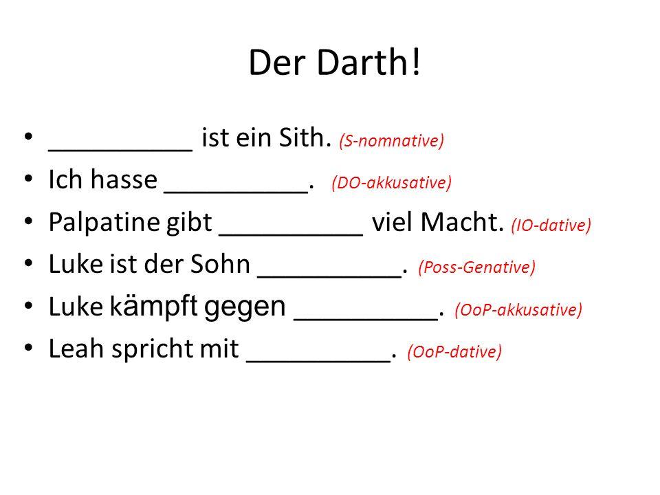 Der Darth. __________ ist ein Sith. (S-nomnative) Ich hasse __________.