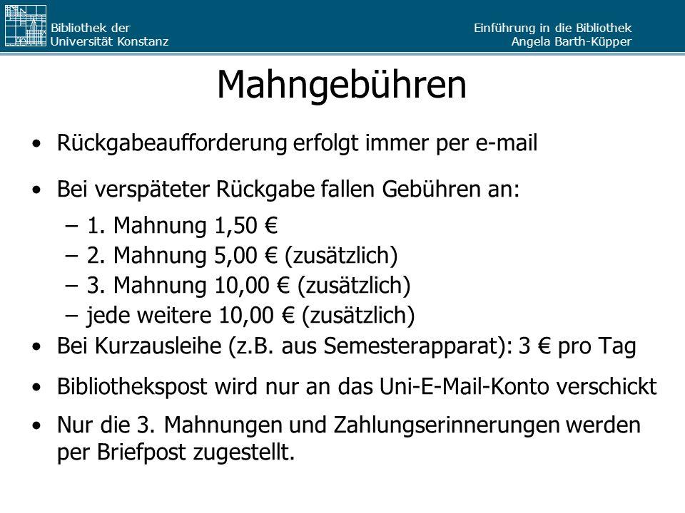 Einführung in die Bibliothek Angela Barth-Küpper Bibliothek der Universität Konstanz Mahngebühren Rückgabeaufforderung erfolgt immer per e-mail Bei ve