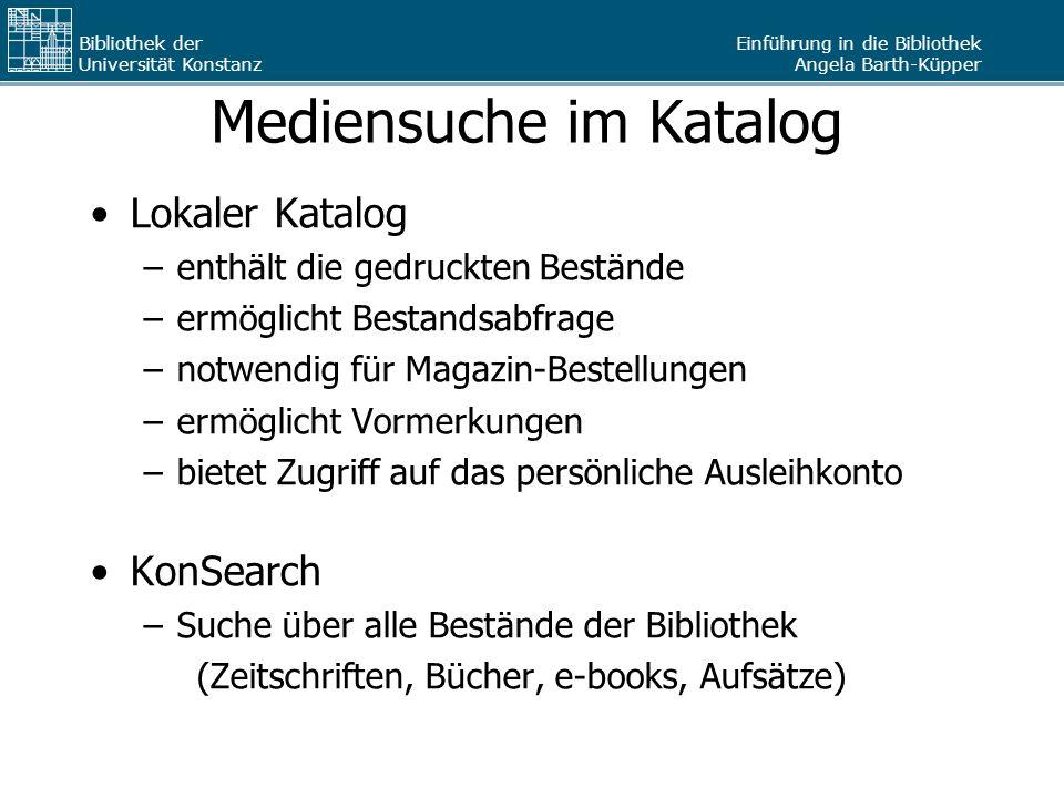 Einführung in die Bibliothek Angela Barth-Küpper Bibliothek der Universität Konstanz Mediensuche im Katalog Lokaler Katalog –enthält die gedruckten Be
