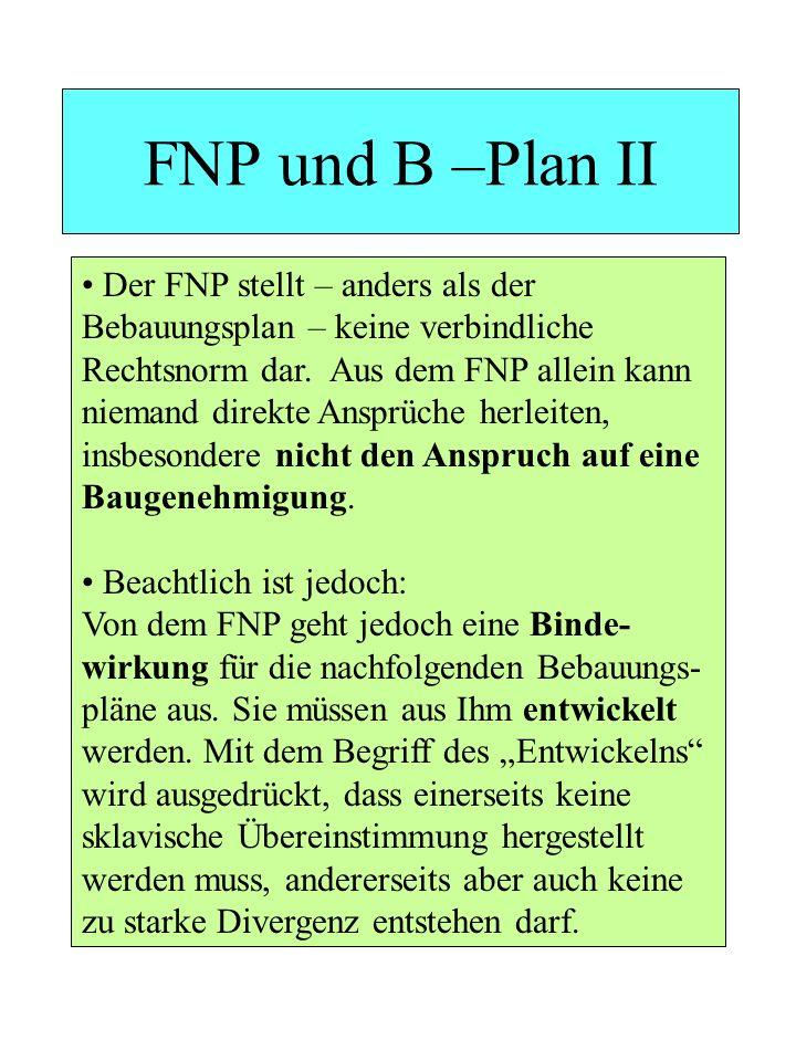 FNP und B –Plan II Der FNP stellt – anders als der Bebauungsplan – keine verbindliche Rechtsnorm dar. Aus dem FNP allein kann niemand direkte Ansprüch