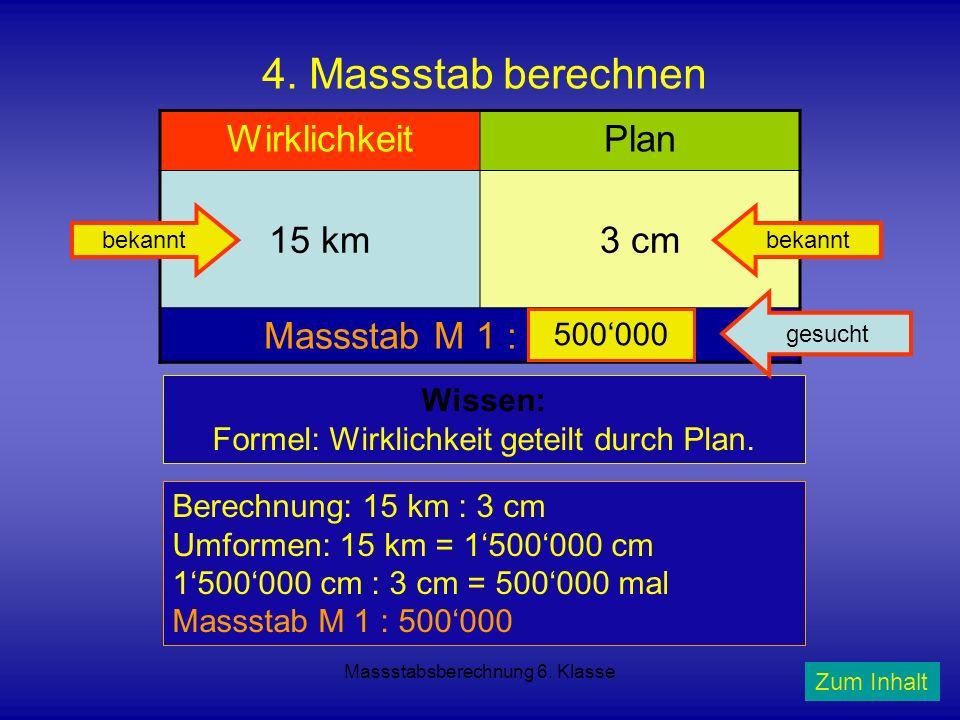 Massstabsberechnung 6. Klasse 4. Massstab berechnen WirklichkeitPlan 15 km3 cm Massstab M 1 : ???????? Wissen: Formel: Wirklichkeit geteilt durch Plan
