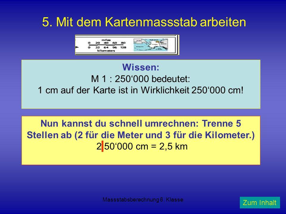 Massstabsberechnung 6. Klasse 5. Mit dem Kartenmassstab arbeiten Wissen: M 1 : 250000 bedeutet: 1 cm auf der Karte ist in Wirklichkeit 250000 cm! Nun