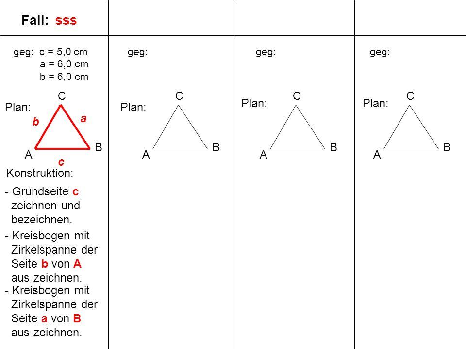 geg: c = 5,0 cm a = 6,0 cm b = 6,0 cm A B C geg: A B C A B C A B C Plan: c a b Fall: sss - Grundseite c zeichnen und bezeichnen.