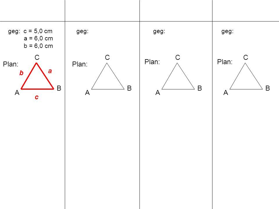 geg: c = 5,0 cm a = 6,0 cm b = 6,0 cm A B C geg: A B C A B C A B C Plan: c a b