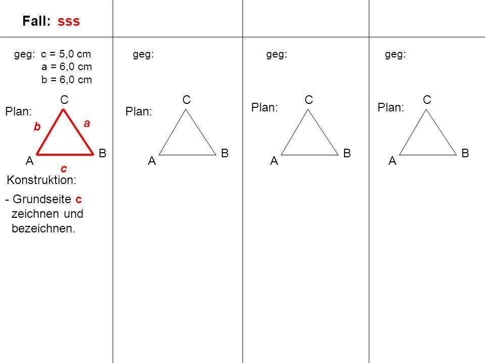 geg: c = 5,0 cm a = 6,0 cm b = 6,0 cm A B C geg: A B C A B C A B C Plan: c a b Fall: sss - Grundseite c zeichnen und bezeichnen. Konstruktion: