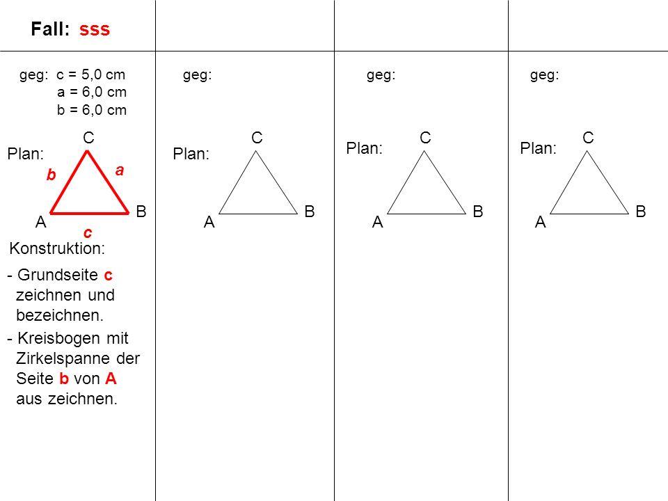 geg: c = 5,0 cm a = 6,0 cm b = 6,0 cm A B C geg: A B C A B C A B C Plan: c a b Fall: sss - Grundseite c zeichnen und bezeichnen. - Kreisbogen mit Zirk