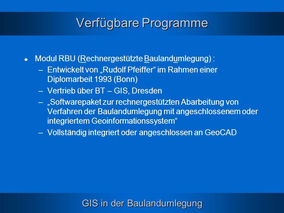 GIS in der Baulandumlegung Verfügbare Programme Modul RBU (Rechnergestützte Baulandumlegung) : –Entwickelt von Rudolf Pfeiffer im Rahmen einer Diploma