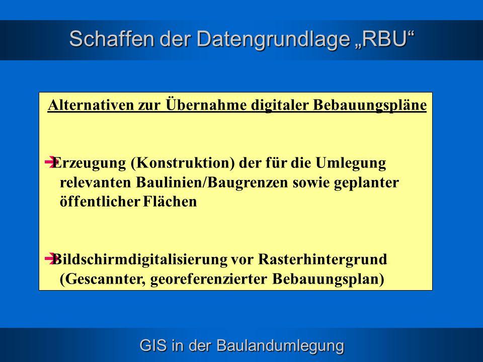 GIS in der Baulandumlegung Schaffen der Datengrundlage RBU Alternativen zur Übernahme digitaler Bebauungspläne Erzeugung (Konstruktion) der für die Um