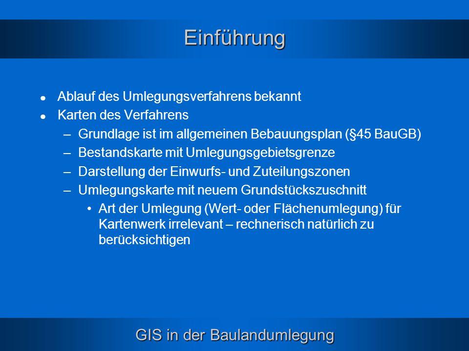GIS in der Baulandumlegung Einführung Ablauf des Umlegungsverfahrens bekannt Karten des Verfahrens –Grundlage ist im allgemeinen Bebauungsplan (§45 Ba