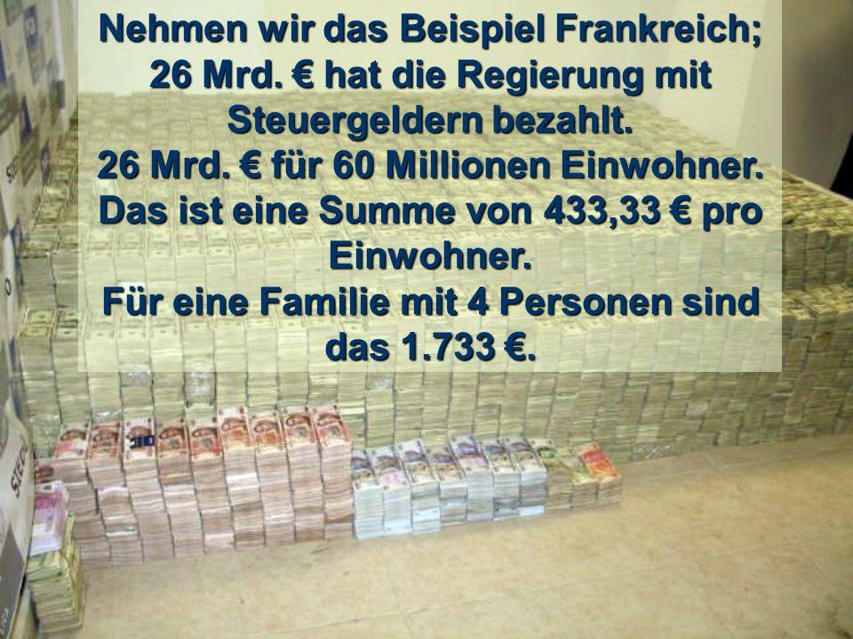 Nehmen wir das Beispiel Frankreich; 26 Mrd.hat die Regierung mit Steuergeldern bezahlt.