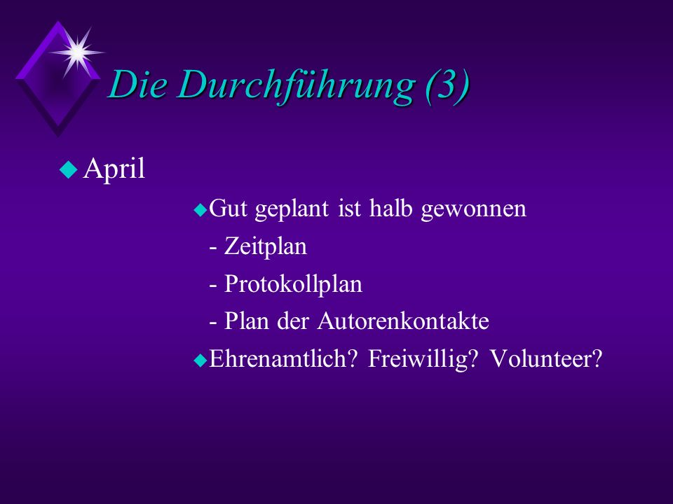 Die Durchführung (3) u April u Gut geplant ist halb gewonnen - Zeitplan - Protokollplan - Plan der Autorenkontakte u Ehrenamtlich? Freiwillig? Volunte
