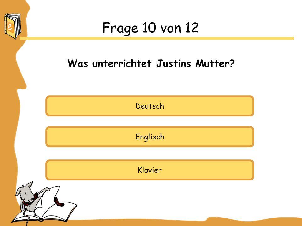 Deutsch Englisch Klavier Frage 10 von 12 Was unterrichtet Justins Mutter