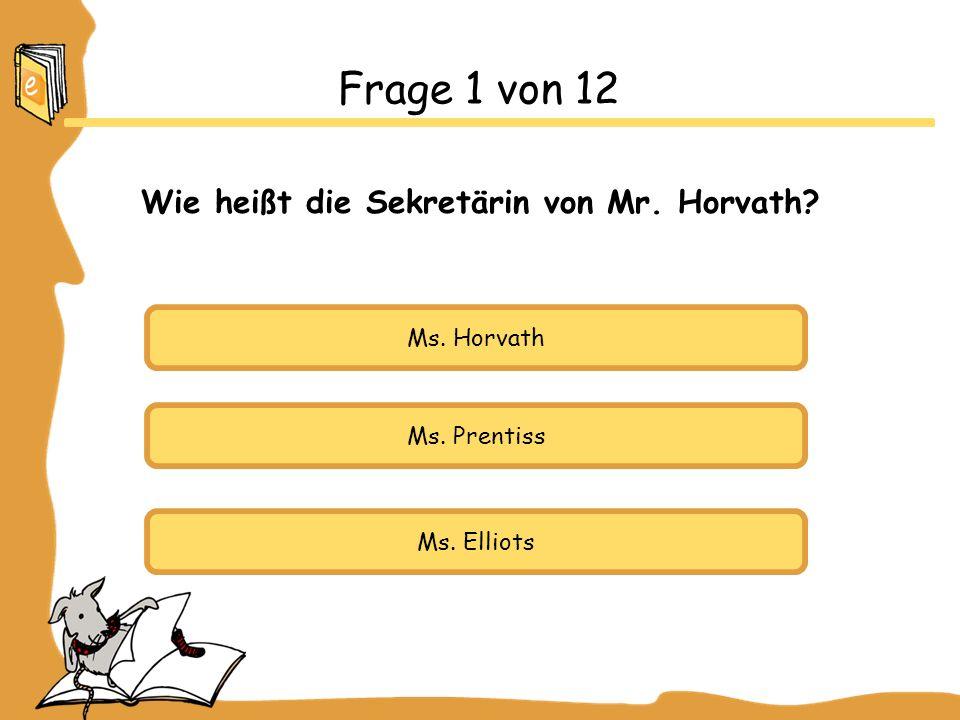 Ms. Horvath Ms. Prentiss Ms. Elliots Frage 1 von 12 Wie heißt die Sekretärin von Mr. Horvath