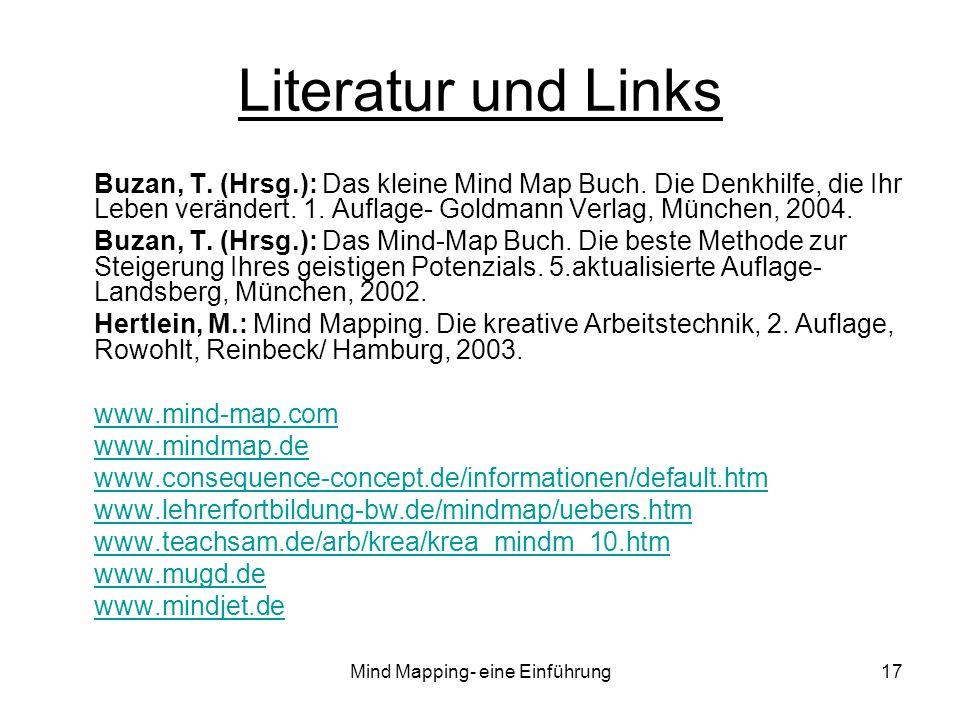 Mind Mapping- eine Einführung17 Literatur und Links Buzan, T. (Hrsg.): Das kleine Mind Map Buch. Die Denkhilfe, die Ihr Leben verändert. 1. Auflage- G
