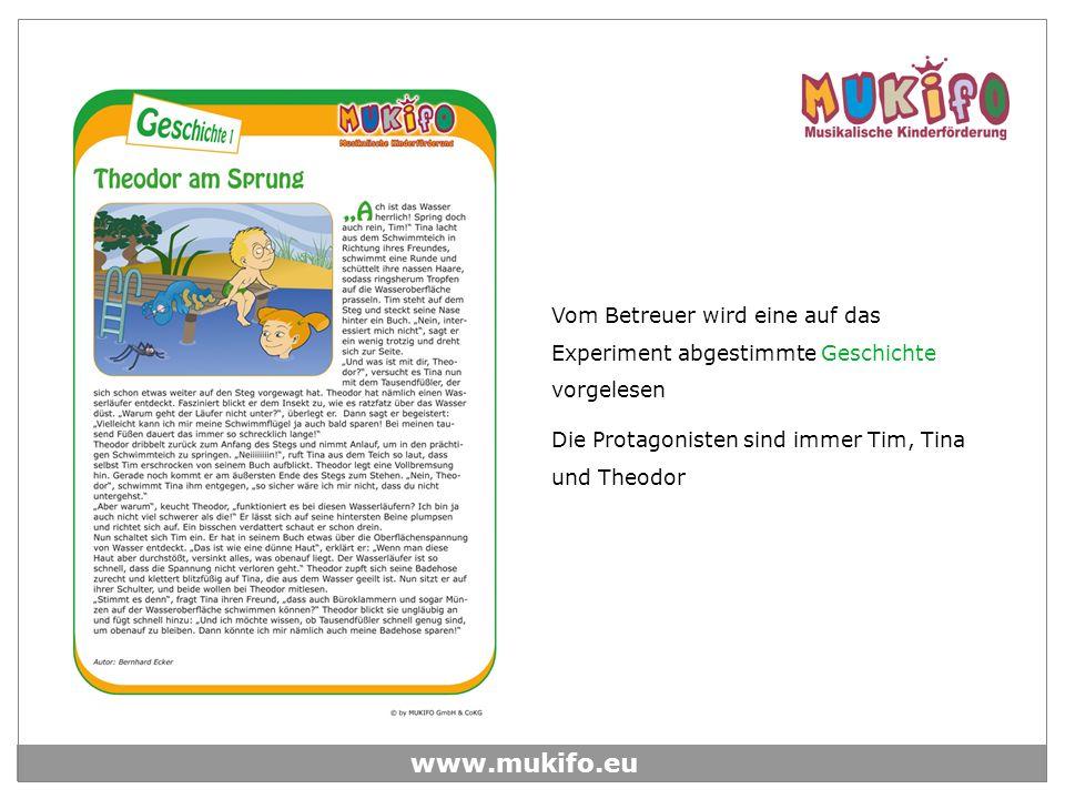 www.mukifo.eu Vom Betreuer wird eine auf das Experiment abgestimmte Geschichte vorgelesen Die Protagonisten sind immer Tim, Tina und Theodor