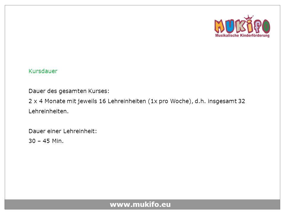 www.mukifo.eu Kursdauer Dauer des gesamten Kurses: 2 x 4 Monate mit jeweils 16 Lehreinheiten (1x pro Woche), d.h. insgesamt 32 Lehreinheiten. Dauer ei