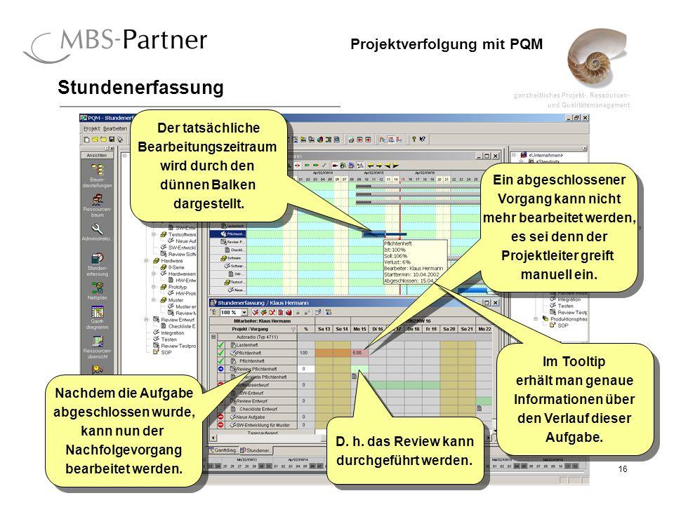 ganzheitliches Projekt-, Ressourcen- und Qualitätsmanagement 16 Projektverfolgung mit PQM Stundenerfassung Ein abgeschlossener Vorgang kann nicht mehr bearbeitet werden, es sei denn der Projektleiter greift manuell ein.