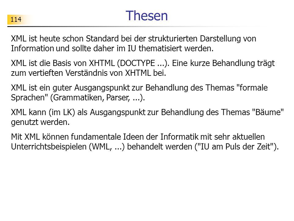 114 Thesen XML ist heute schon Standard bei der strukturierten Darstellung von Information und sollte daher im IU thematisiert werden. XML ist die Bas