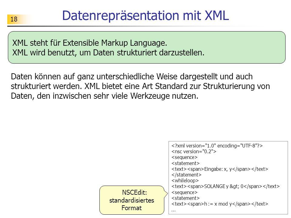 18 Datenrepräsentation mit XML Eingabe: x, y SOLANGE y > 0 h := x mod y... NSCEdit: standardisiertes Format XML steht für Extensible Markup Languag