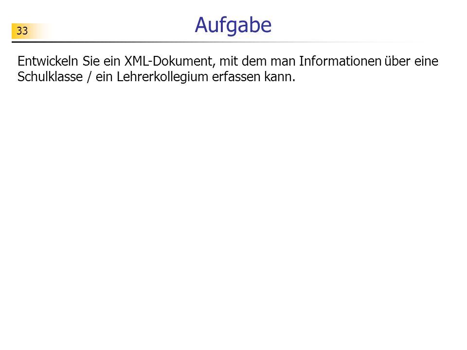 33 Aufgabe Entwickeln Sie ein XML-Dokument, mit dem man Informationen über eine Schulklasse / ein Lehrerkollegium erfassen kann.