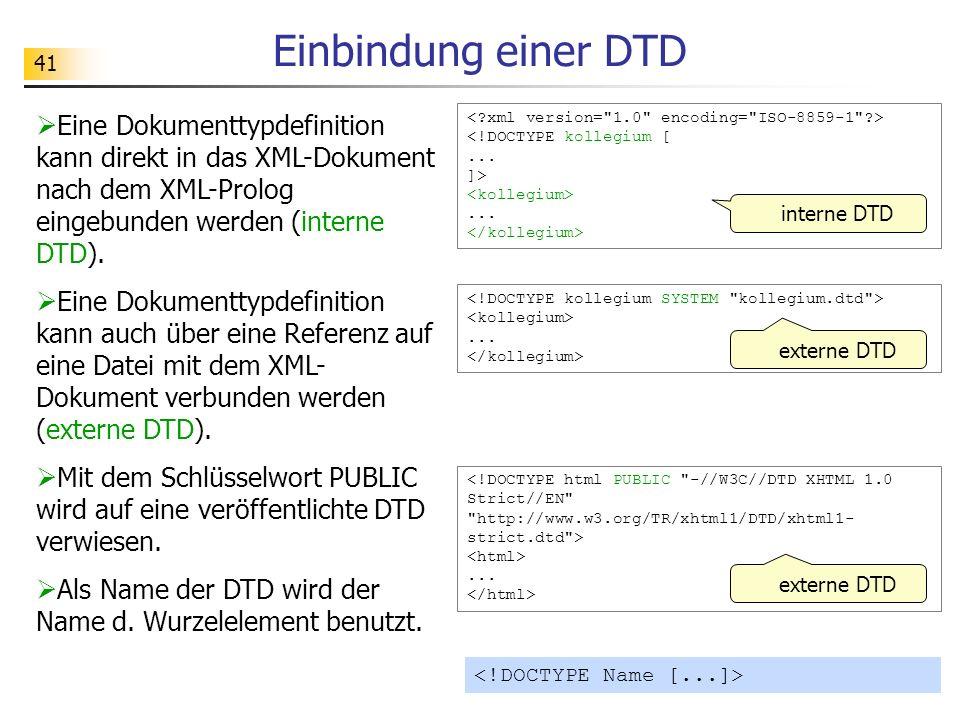 41 Einbindung einer DTD interne DTD Eine Dokumenttypdefinition kann direkt in das XML-Dokument nach dem XML-Prolog eingebunden werden (interne DTD). E