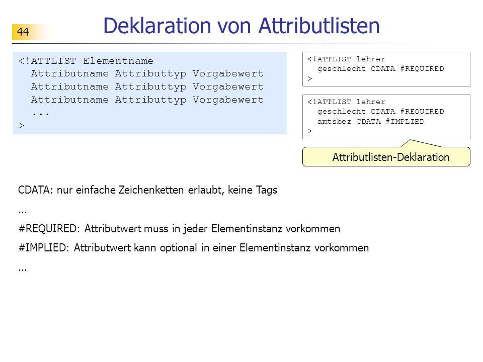 44 Deklaration von Attributlisten <!ATTLIST lehrer geschlecht CDATA #REQUIRED > Attributlisten-Deklaration CDATA: nur einfache Zeichenketten erlaubt,