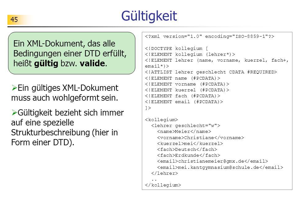 45 Gültigkeit Ein XML-Dokument, das alle Bedingungen einer DTD erfüllt, heißt gültig bzw. valide. <!DOCTYPE kollegium [ ]> Meier Christiane mei Deutsc