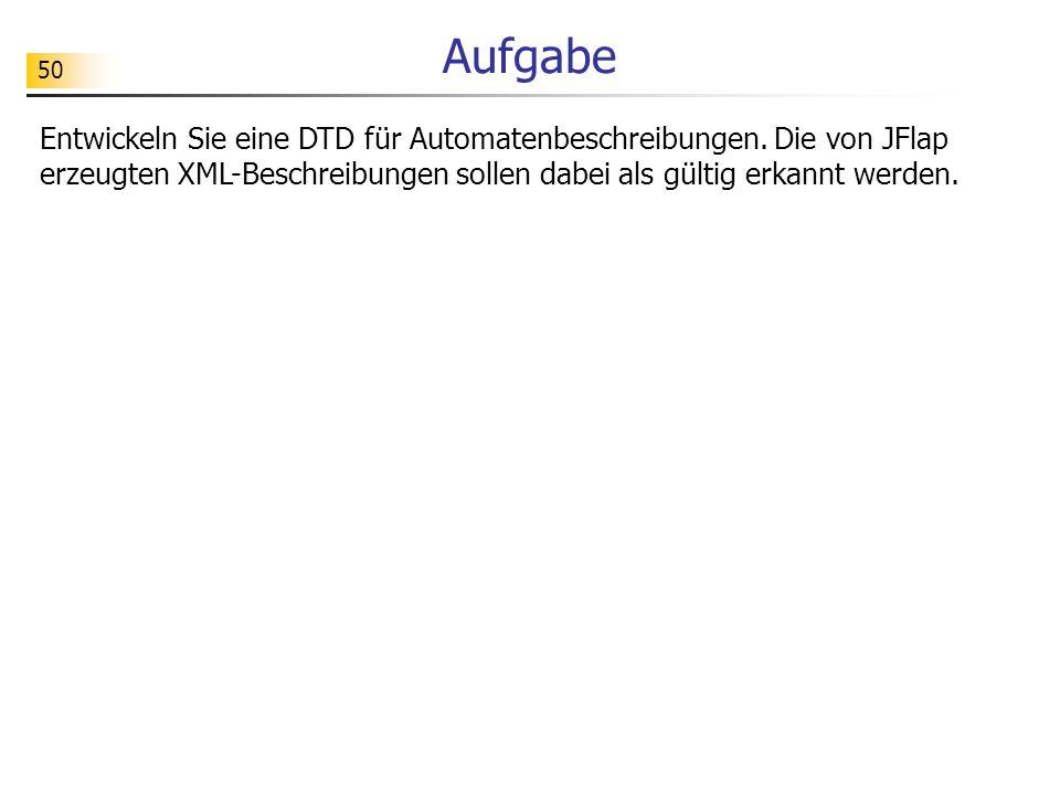 50 Aufgabe Entwickeln Sie eine DTD für Automatenbeschreibungen. Die von JFlap erzeugten XML-Beschreibungen sollen dabei als gültig erkannt werden.