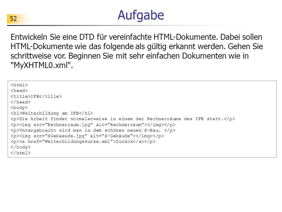 52 Aufgabe Entwickeln Sie eine DTD für vereinfachte HTML-Dokumente. Dabei sollen HTML-Dokumente wie das folgende als gültig erkannt werden. Gehen Sie