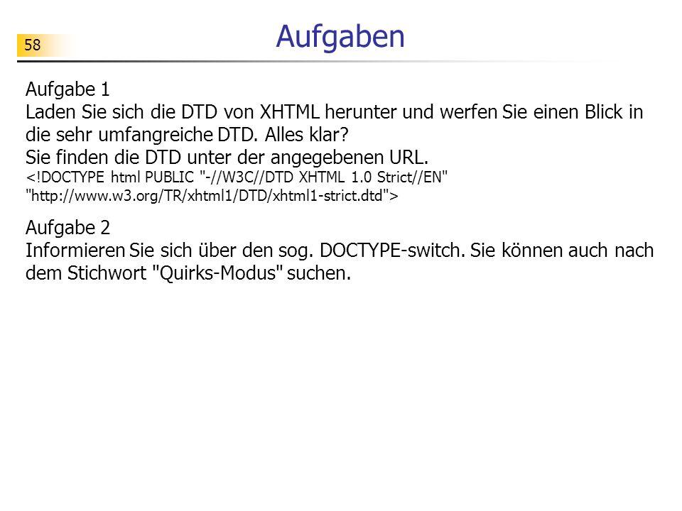 58 Aufgaben Aufgabe 1 Laden Sie sich die DTD von XHTML herunter und werfen Sie einen Blick in die sehr umfangreiche DTD. Alles klar? Sie finden die DT