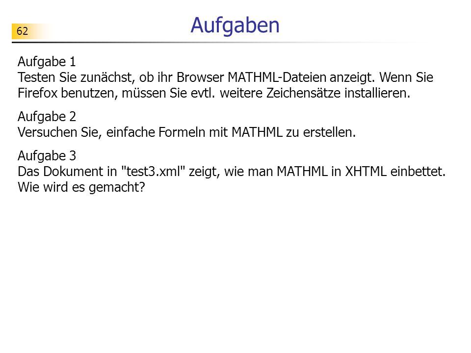 62 Aufgaben Aufgabe 1 Testen Sie zunächst, ob ihr Browser MATHML-Dateien anzeigt. Wenn Sie Firefox benutzen, müssen Sie evtl. weitere Zeichensätze ins