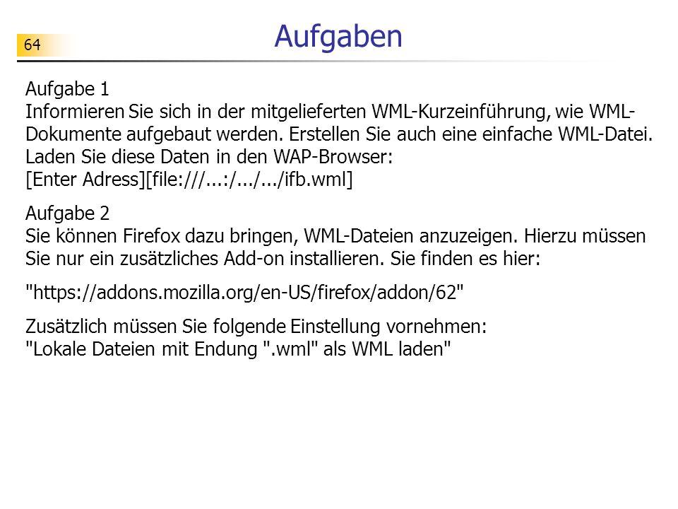64 Aufgaben Aufgabe 1 Informieren Sie sich in der mitgelieferten WML-Kurzeinführung, wie WML- Dokumente aufgebaut werden. Erstellen Sie auch eine einf